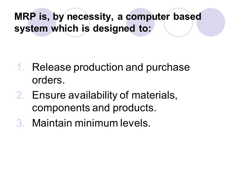MRP is, by necessity, a computer based system which is designed to: