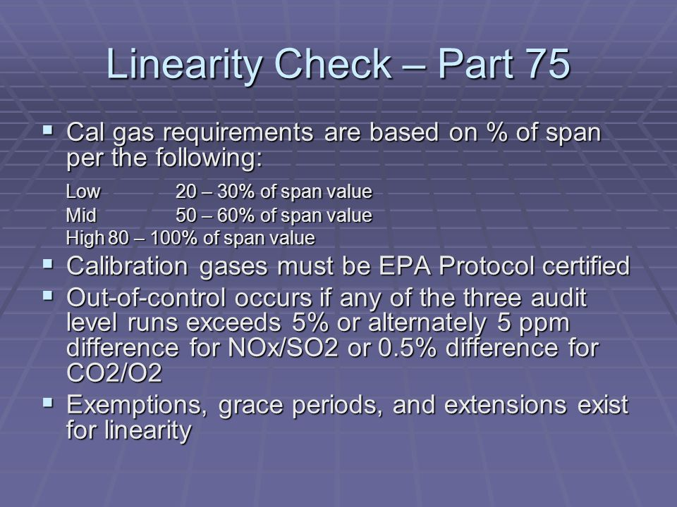 Linearity Check – Part 75 Cal gas requirements are based on % of span per the following: Low 20 – 30% of span value.