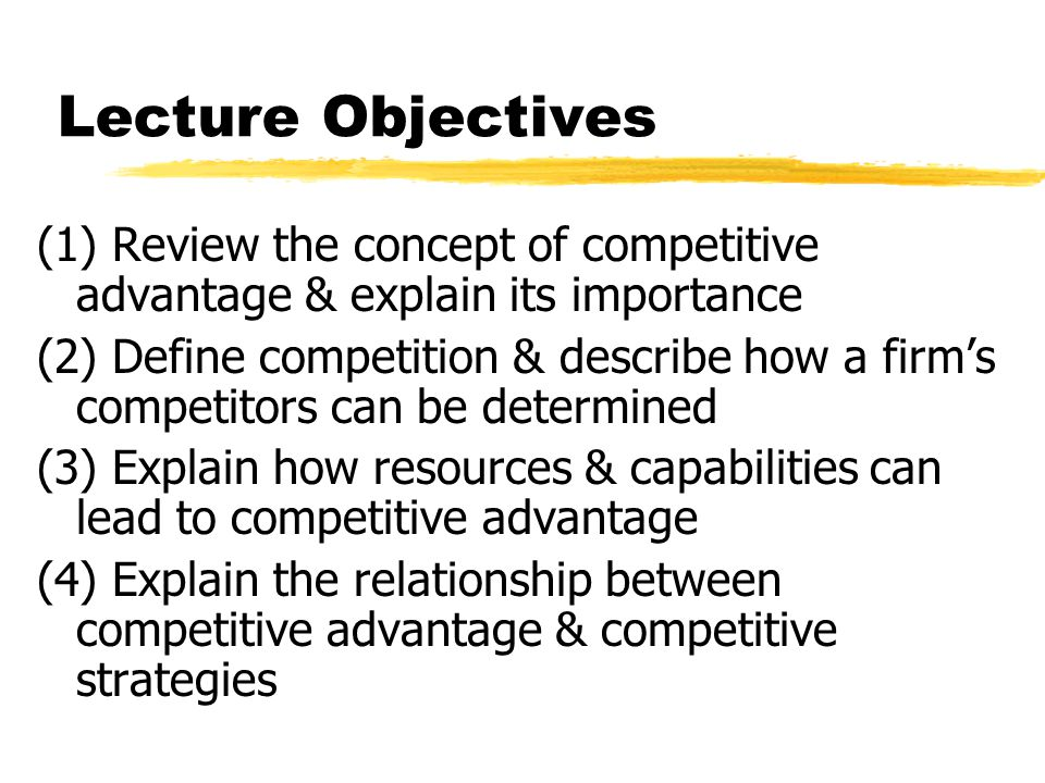 Lecture Objectives (1) Review the concept of competitive advantage & explain its importance.