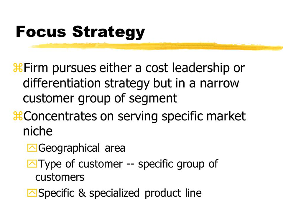 Focus Strategy Firm pursues either a cost leadership or differentiation strategy but in a narrow customer group of segment.
