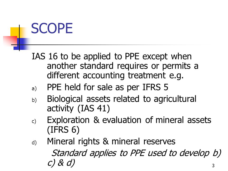 SCOPE IAS 16 to be applied to PPE except when another standard requires or permits a different accounting treatment e.g.