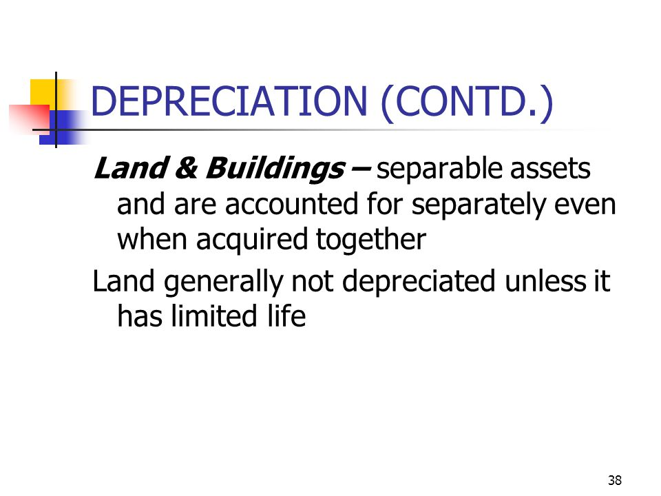 DEPRECIATION (CONTD.) Land & Buildings – separable assets and are accounted for separately even when acquired together.