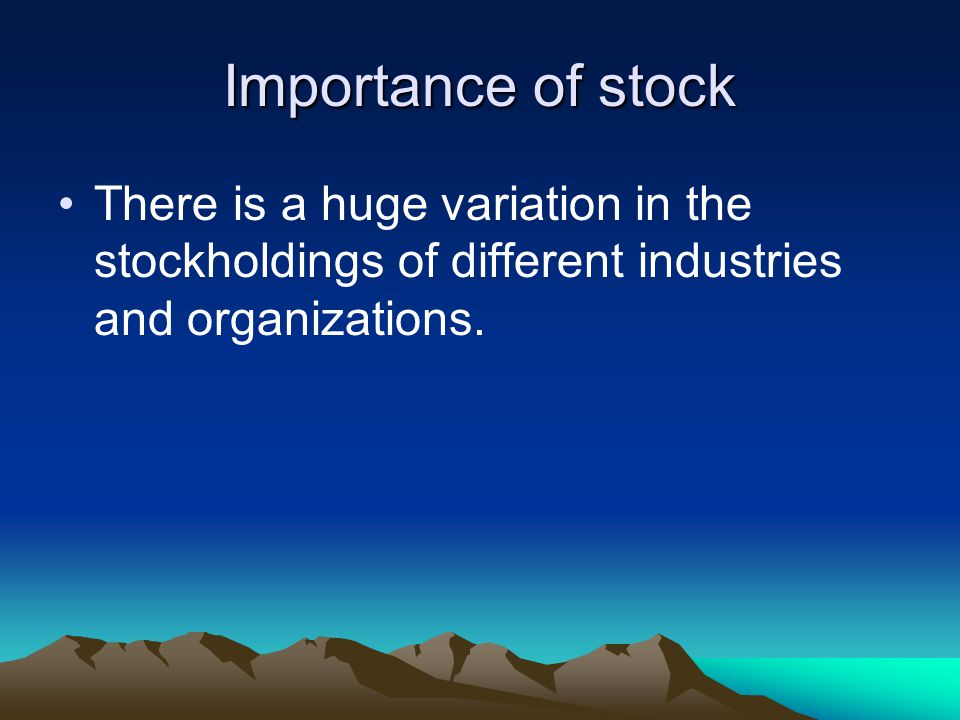 Importance of stock There is a huge variation in the stockholdings of different industries and organizations.
