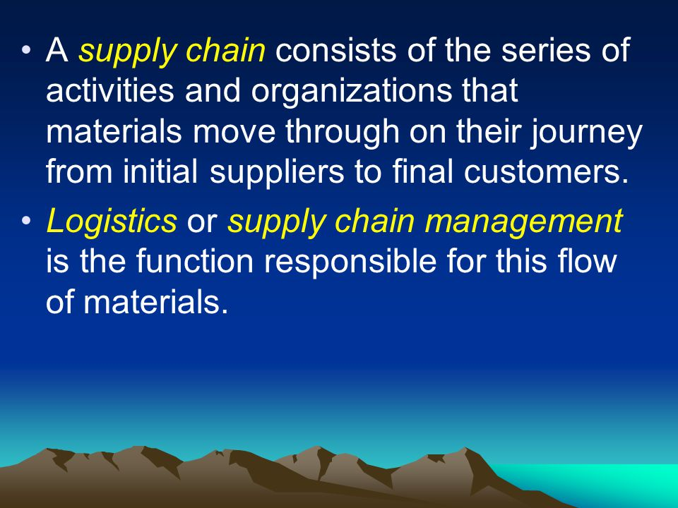 A supply chain consists of the series of activities and organizations that materials move through on their journey from initial suppliers to final customers.