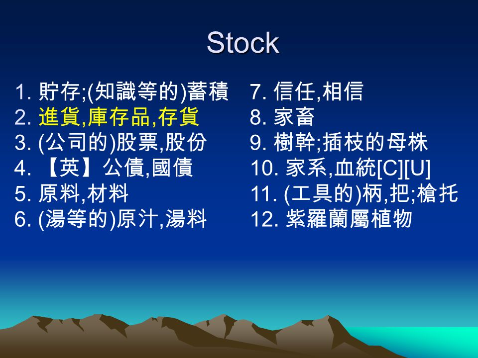 Stock 貯存;(知識等的)蓄積 進貨,庫存品,存貨 3. (公司的)股票,股份 4. 【英】公債,國債 5. 原料,材料