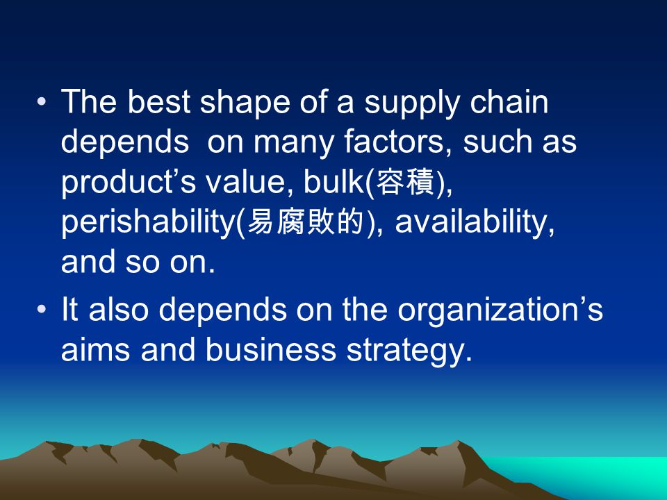 The best shape of a supply chain depends on many factors, such as product's value, bulk(容積), perishability(易腐敗的), availability, and so on.