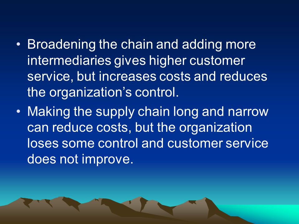 Broadening the chain and adding more intermediaries gives higher customer service, but increases costs and reduces the organization's control.