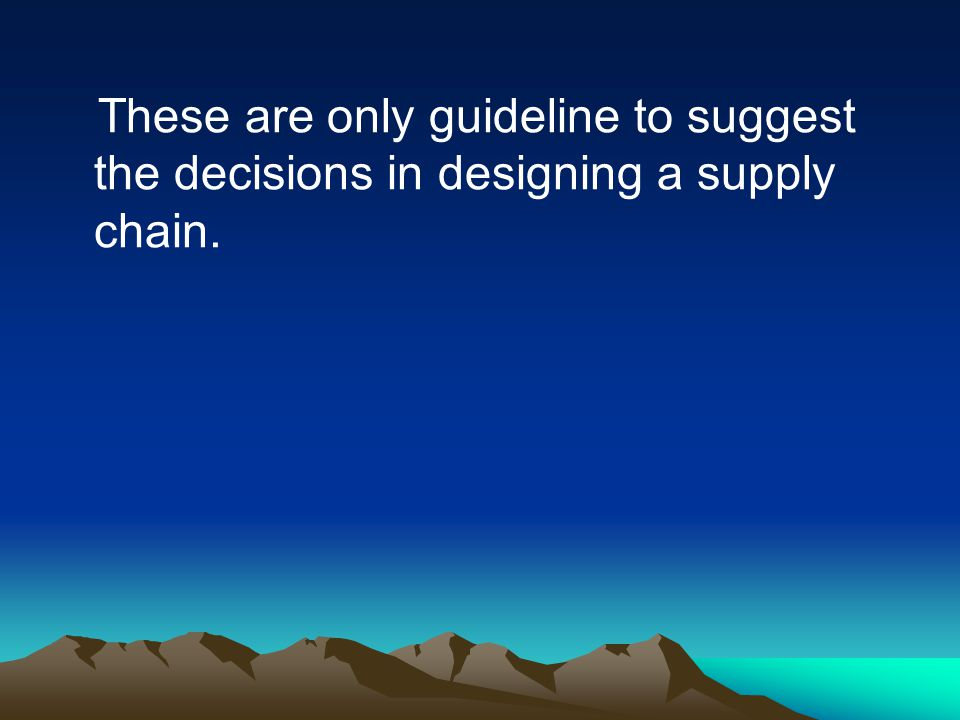 These are only guideline to suggest the decisions in designing a supply chain.