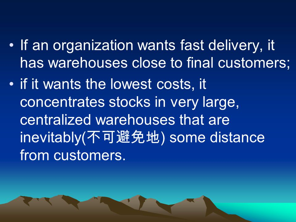If an organization wants fast delivery, it has warehouses close to final customers;