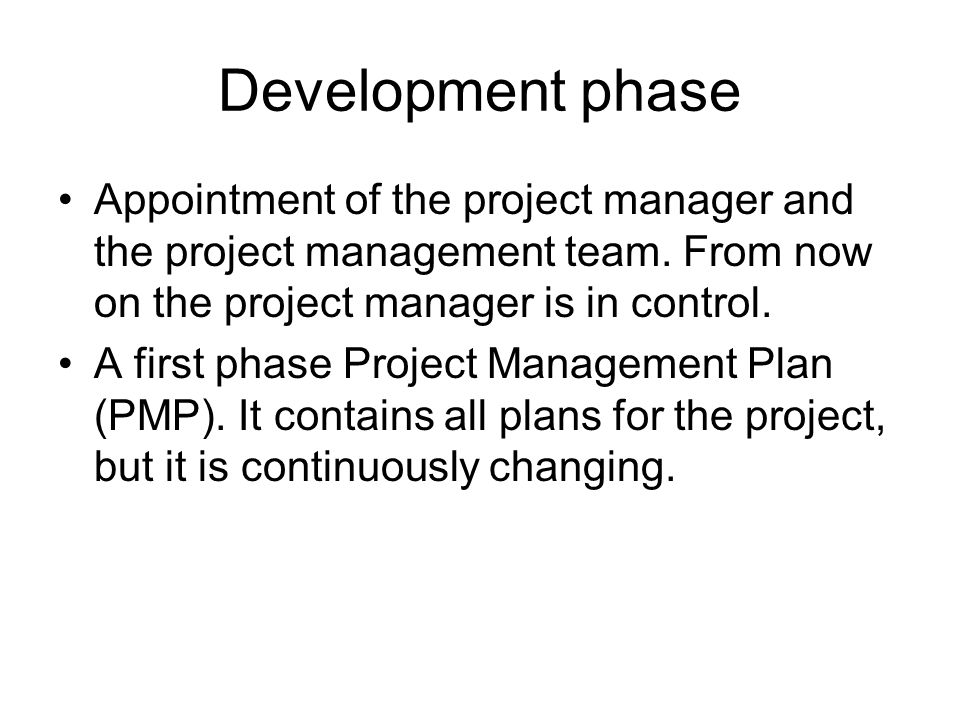 Development phase Appointment of the project manager and the project management team. From now on the project manager is in control.