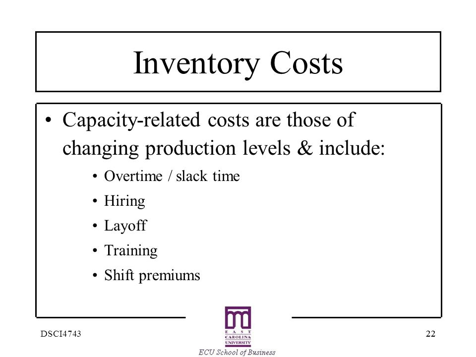 Inventory Costs Capacity-related costs are those of changing production levels & include: Overtime / slack time.