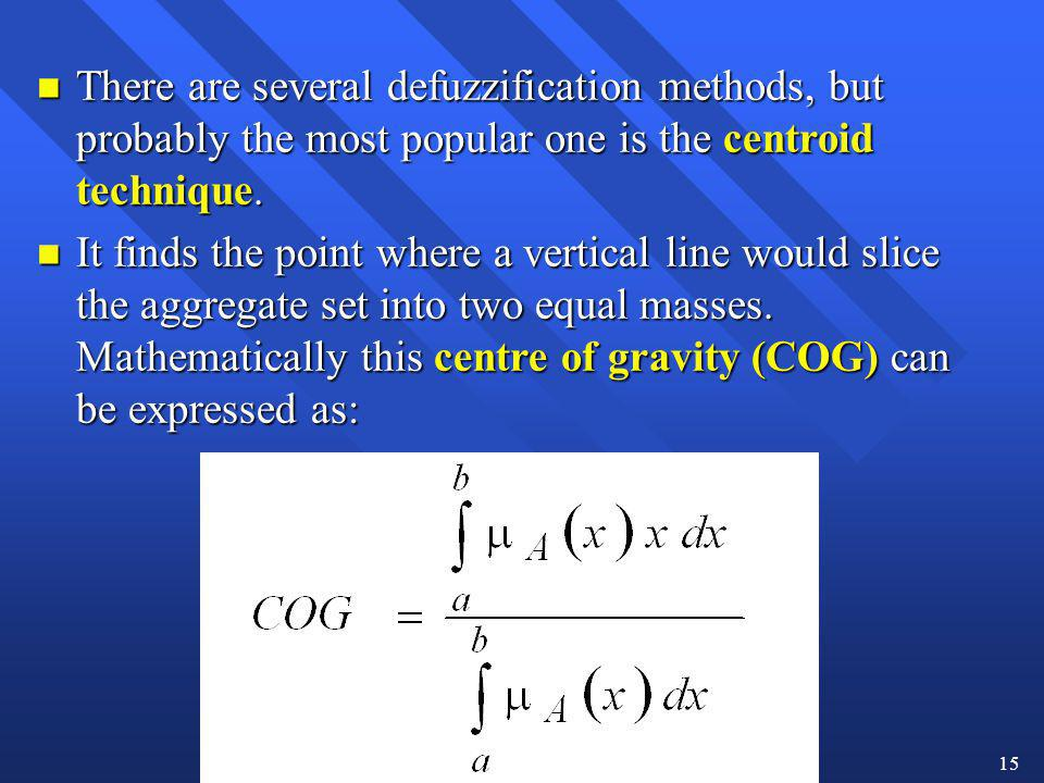 There are several defuzzification methods, but probably the most popular one is the centroid technique.