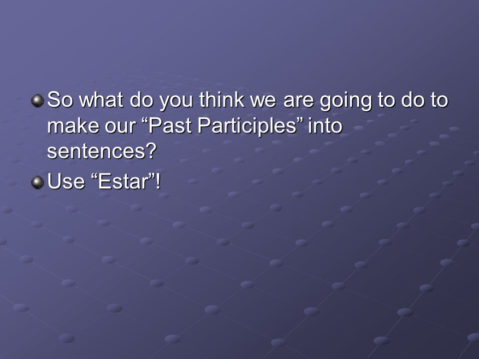 So what do you think we are going to do to make our Past Participles into sentences
