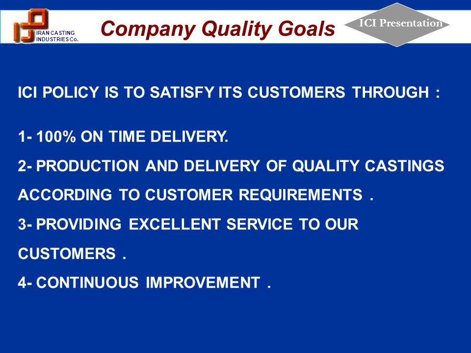 Company Quality Goals ICI POLICY IS TO SATISFY ITS CUSTOMERS THROUGH :