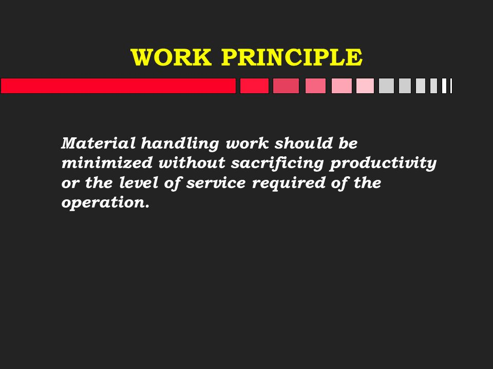 WORK PRINCIPLE Material handling work should be minimized without sacrificing productivity or the level of service required of the operation.