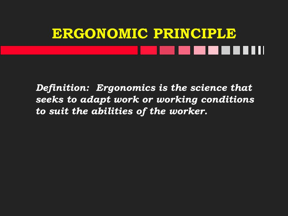ERGONOMIC PRINCIPLE Definition: Ergonomics is the science that seeks to adapt work or working conditions to suit the abilities of the worker.