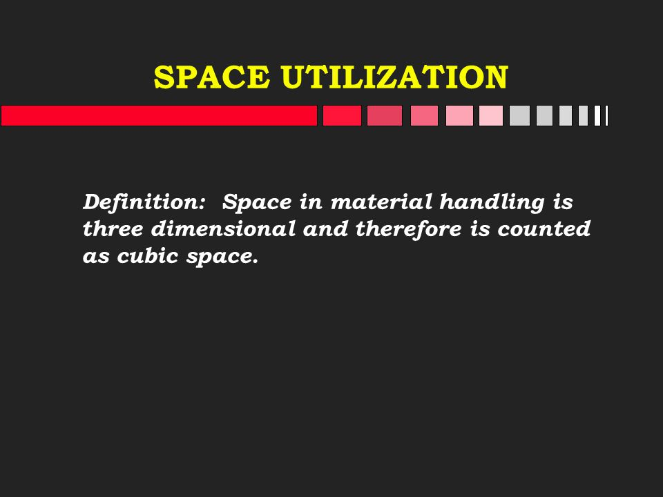 SPACE UTILIZATION Definition: Space in material handling is three dimensional and therefore is counted as cubic space.