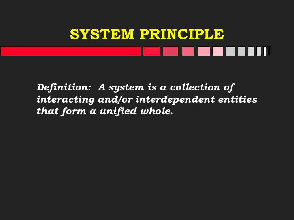 SYSTEM PRINCIPLE Definition: A system is a collection of interacting and/or interdependent entities that form a unified whole.