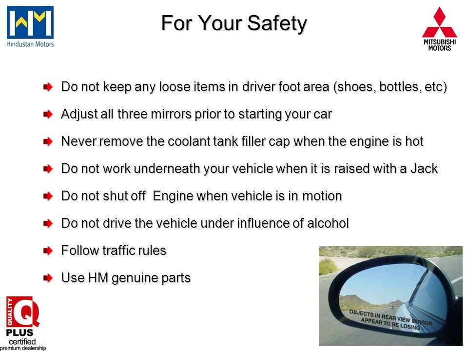 For Your Safety Do not keep any loose items in driver foot area (shoes, bottles, etc) Adjust all three mirrors prior to starting your car.