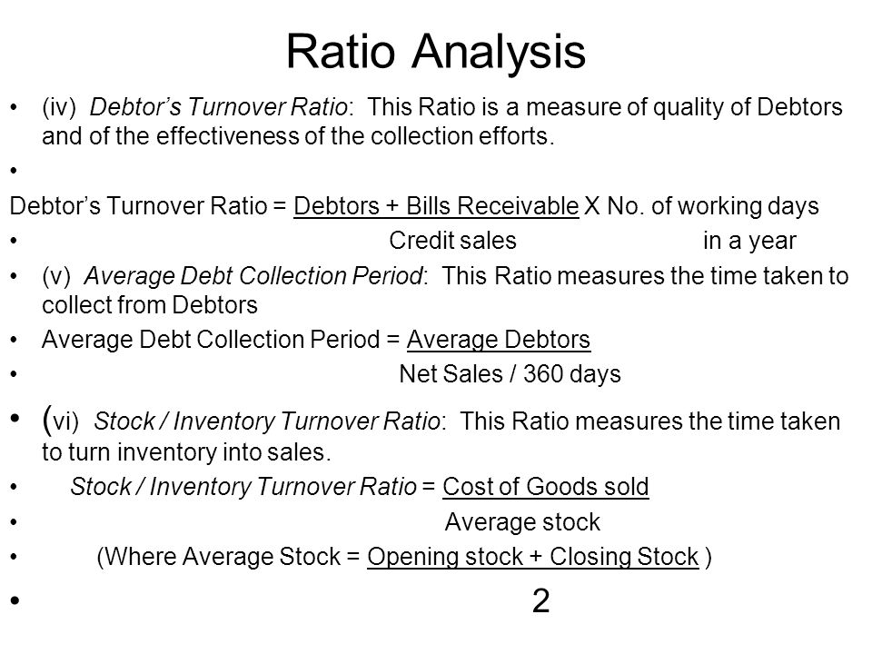 Ratio Analysis (iv) Debtor's Turnover Ratio: This Ratio is a measure of quality of Debtors and of the effectiveness of the collection efforts.