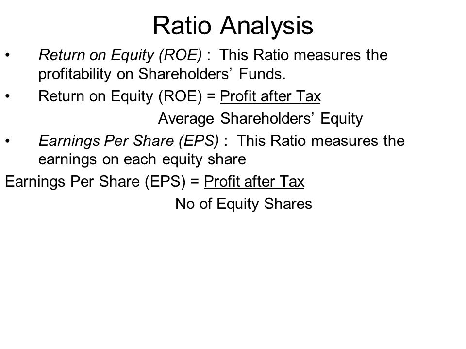 Ratio Analysis Return on Equity (ROE) : This Ratio measures the profitability on Shareholders' Funds.