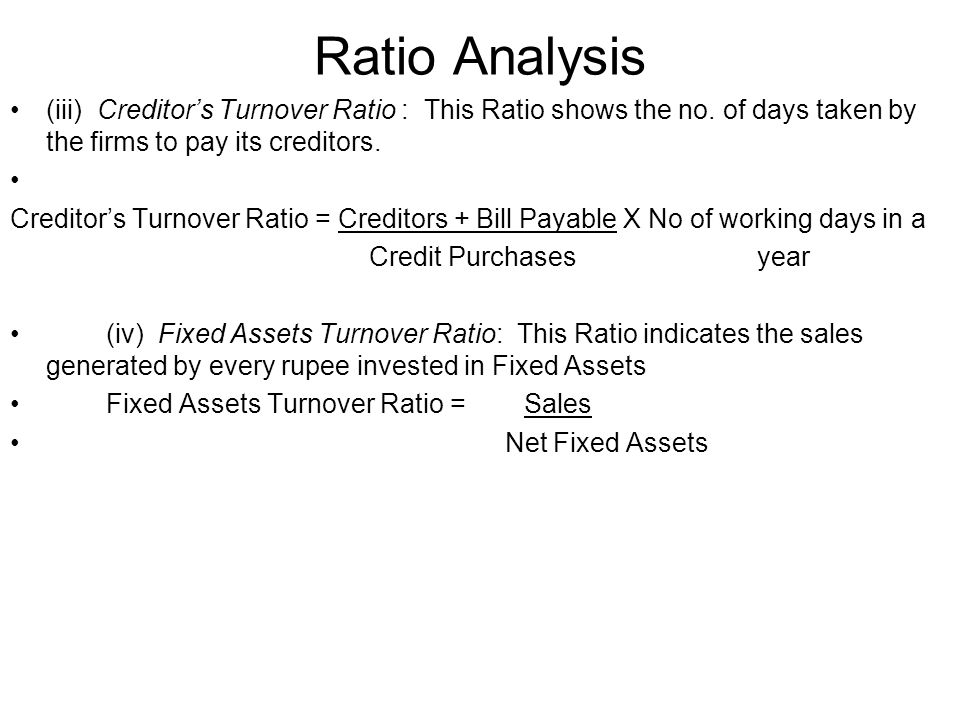 Ratio Analysis (iii) Creditor's Turnover Ratio : This Ratio shows the no. of days taken by the firms to pay its creditors.