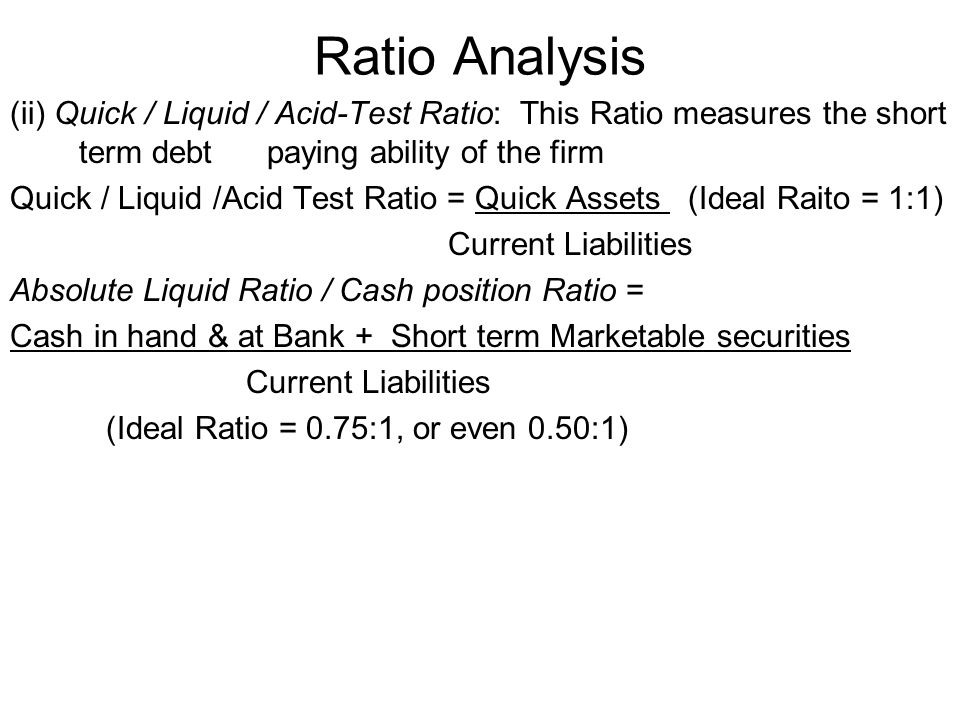 Ratio Analysis (ii) Quick / Liquid / Acid-Test Ratio: This Ratio measures the short term debt paying ability of the firm.