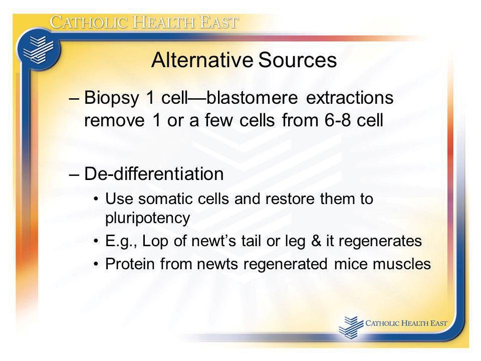 Alternative Sources Biopsy 1 cell—blastomere extractions remove 1 or a few cells from 6-8 cell. De-differentiation.
