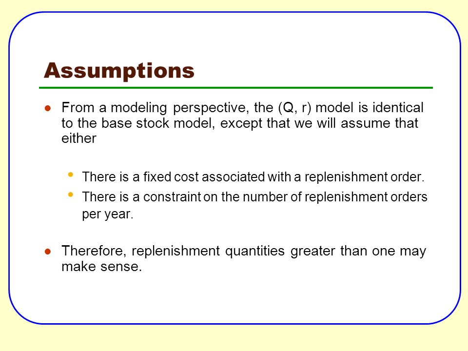 Assumptions From a modeling perspective, the (Q, r) model is identical to the base stock model, except that we will assume that either.