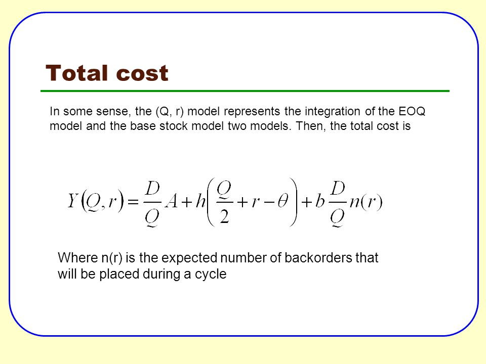 Total cost In some sense, the (Q, r) model represents the integration of the EOQ model and the base stock model two models. Then, the total cost is.