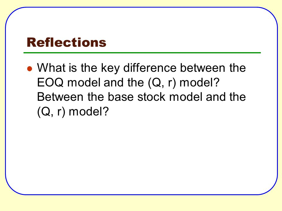 Reflections What is the key difference between the EOQ model and the (Q, r) model.