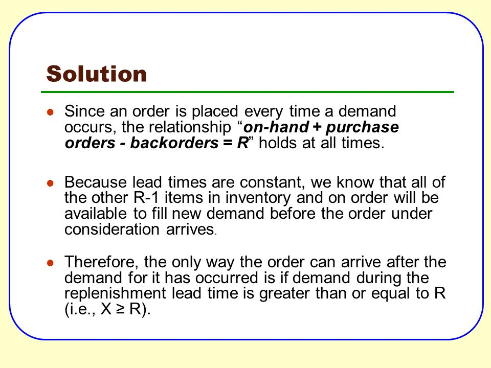 Solution Since an order is placed every time a demand occurs, the relationship on-hand + purchase orders - backorders = R holds at all times.