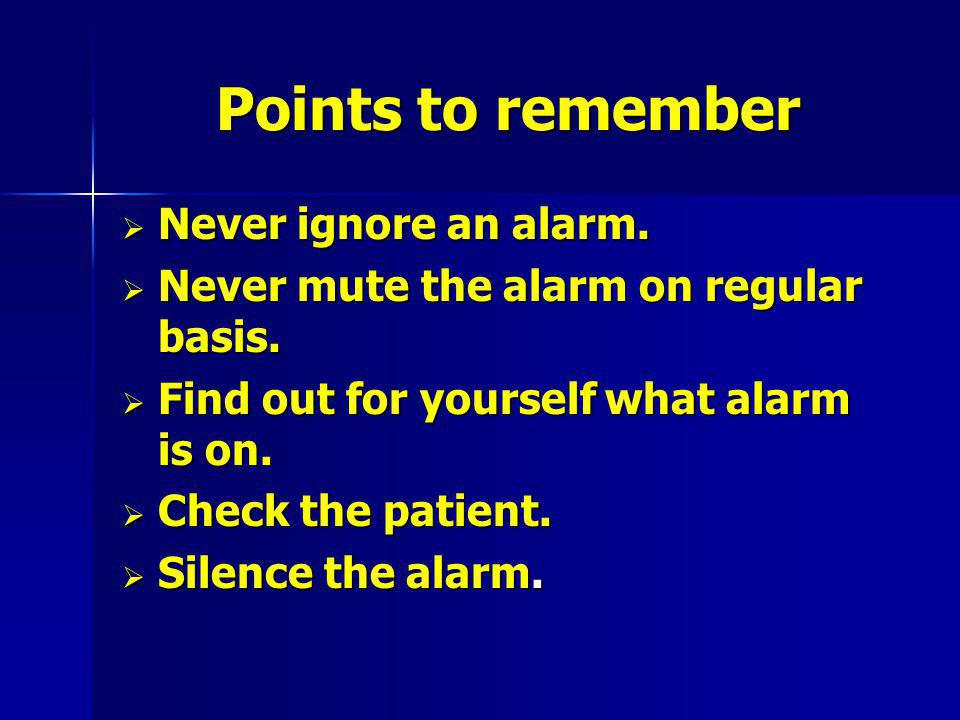 Points to remember Never ignore an alarm.