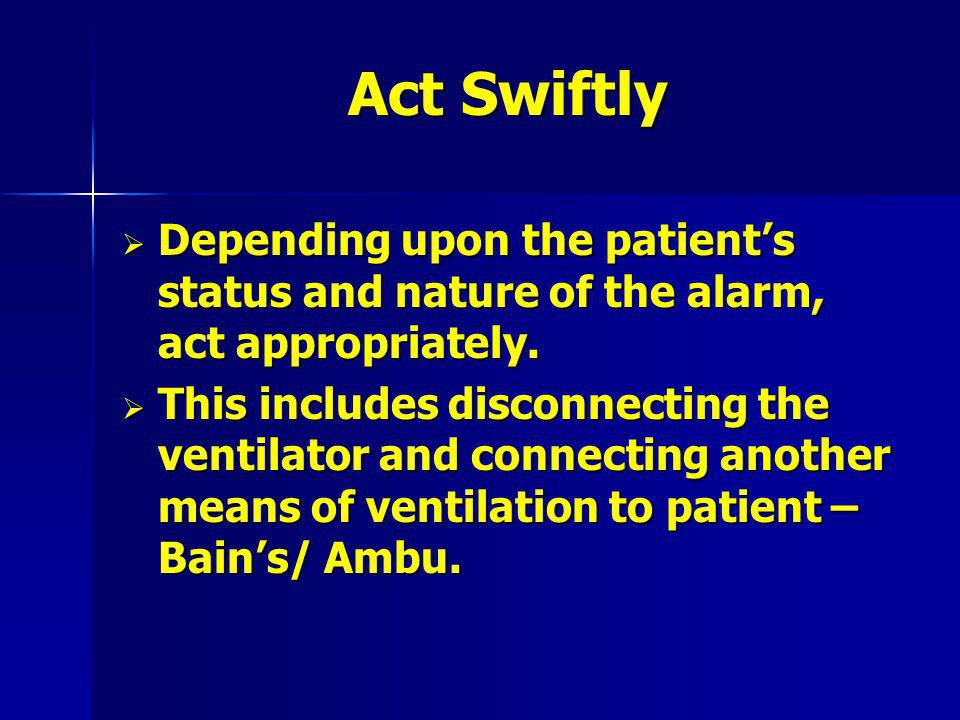 Act Swiftly Depending upon the patient's status and nature of the alarm, act appropriately.
