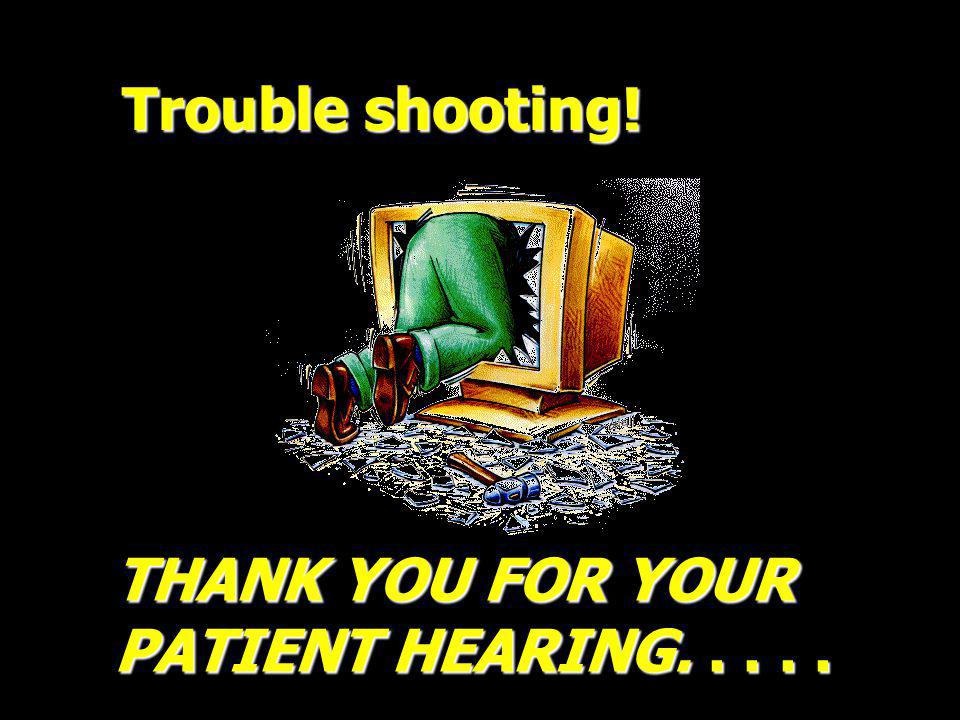 Trouble shooting! THANK YOU FOR YOUR PATIENT HEARING. . . . .