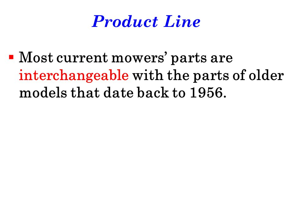 Product Line Most current mowers' parts are interchangeable with the parts of older models that date back to 1956.
