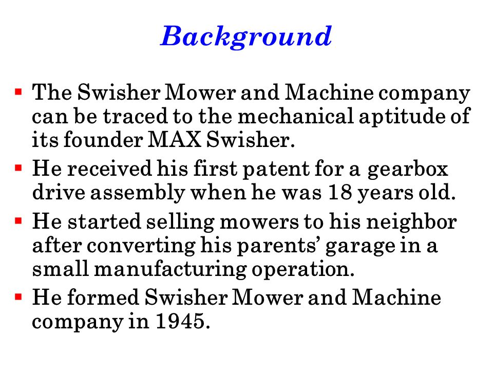 Background The Swisher Mower and Machine company can be traced to the mechanical aptitude of its founder MAX Swisher.