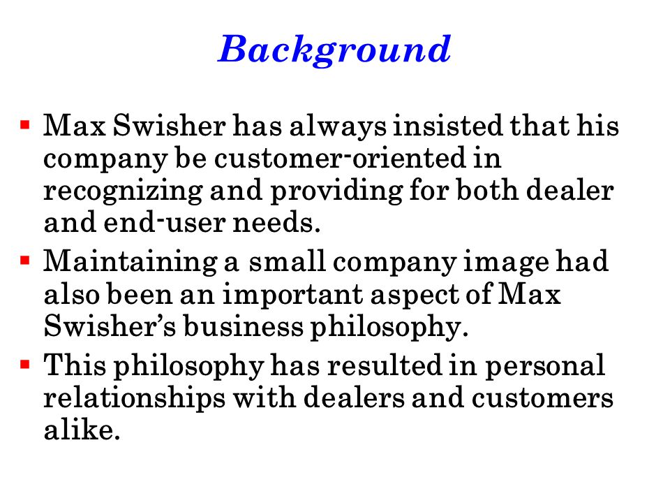 Background Max Swisher has always insisted that his company be customer-oriented in recognizing and providing for both dealer and end-user needs.