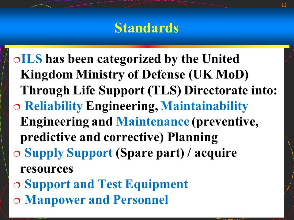 Standards ILS has been categorized by the United Kingdom Ministry of Defense (UK MoD) Through Life Support (TLS) Directorate into: