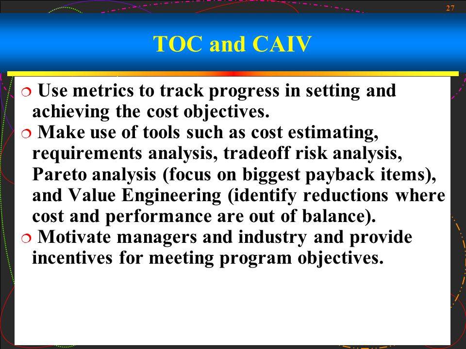 TOC and CAIV Use metrics to track progress in setting and achieving the cost objectives.