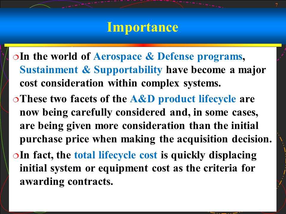 Importance In the world of Aerospace & Defense programs, Sustainment & Supportability have become a major cost consideration within complex systems.