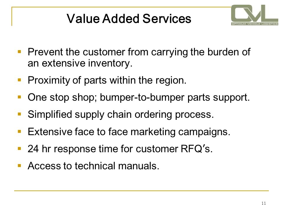 Value Added Services Prevent the customer from carrying the burden of an extensive inventory. Proximity of parts within the region.