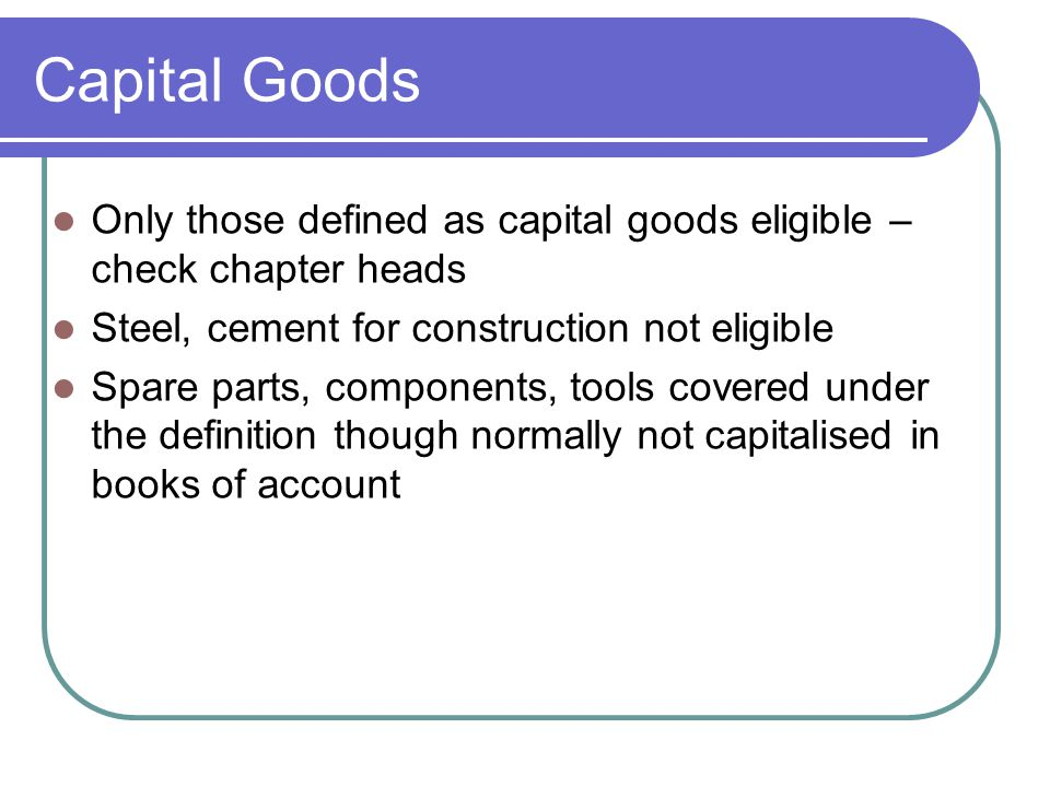 Capital Goods Only those defined as capital goods eligible – check chapter heads. Steel, cement for construction not eligible.