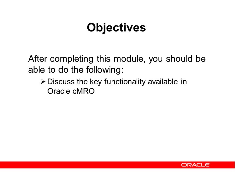 Objectives After completing this module, you should be able to do the following: Discuss the key functionality available in Oracle cMRO.