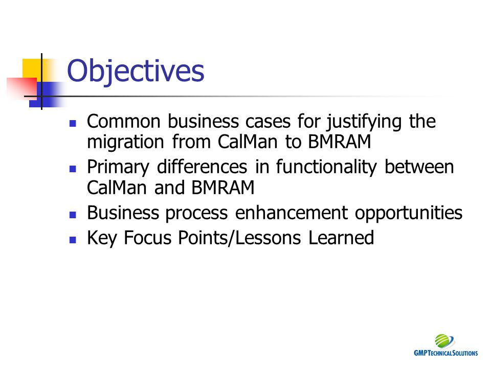 Objectives Common business cases for justifying the migration from CalMan to BMRAM. Primary differences in functionality between CalMan and BMRAM.