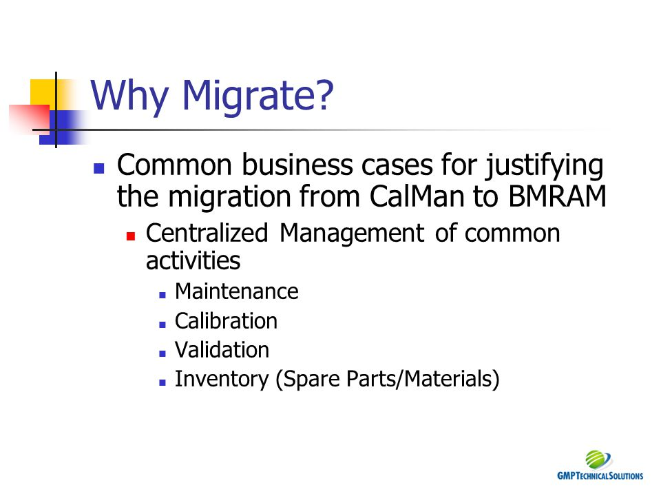 Why Migrate Common business cases for justifying the migration from CalMan to BMRAM. Centralized Management of common activities.