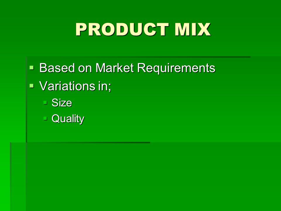 PRODUCT MIX Based on Market Requirements Variations in; Size Quality