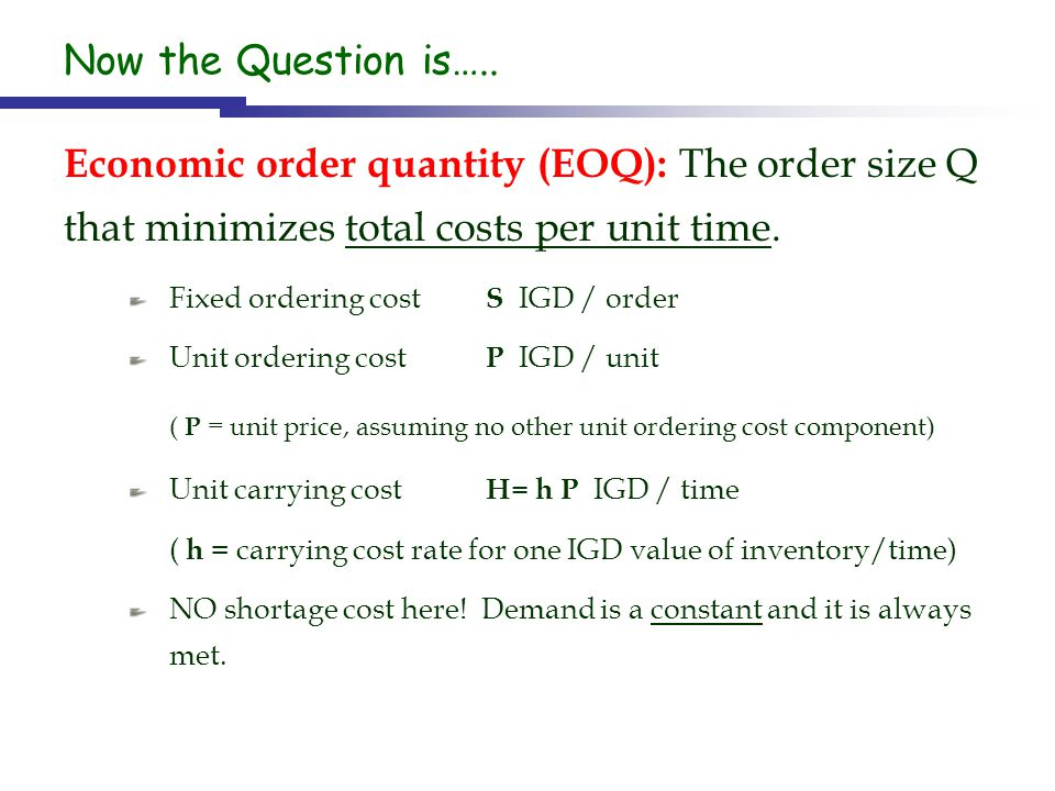 Now the Question is….. Economic order quantity (EOQ): The order size Q that minimizes total costs per unit time.