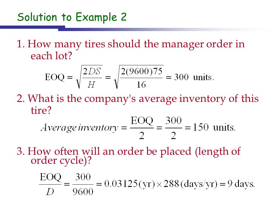 Solution to Example 2 1. How many tires should the manager order in each lot 2. What is the company s average inventory of this tire