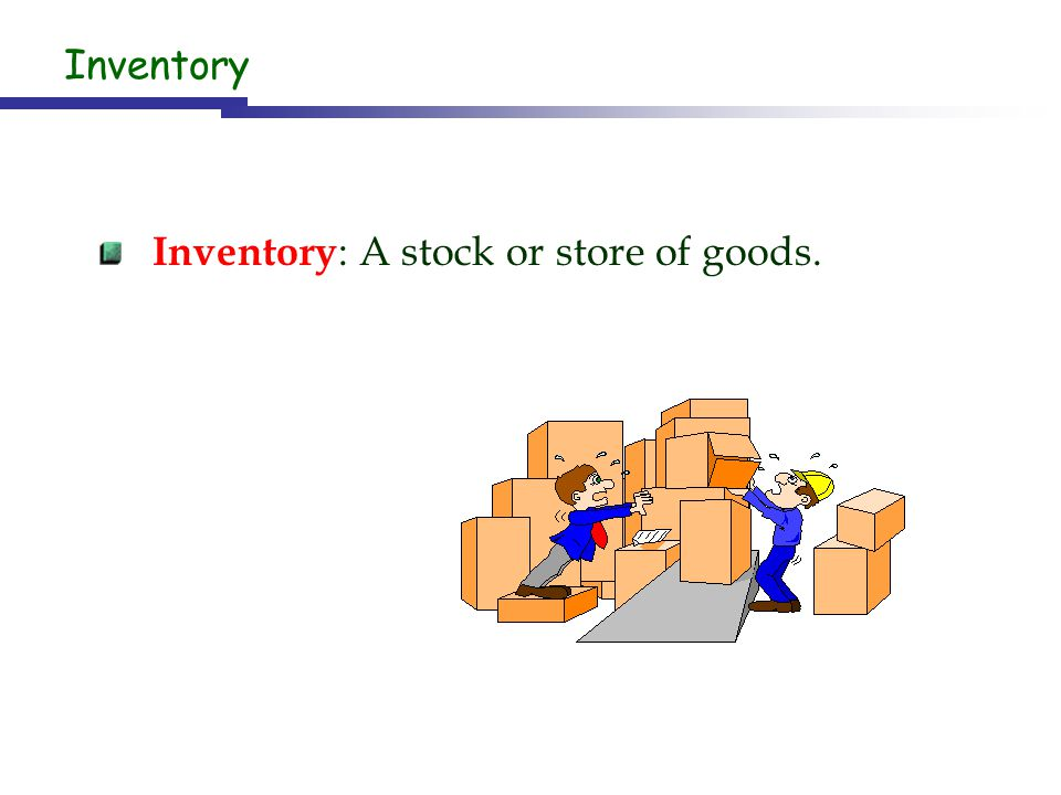 Inventory: A stock or store of goods.